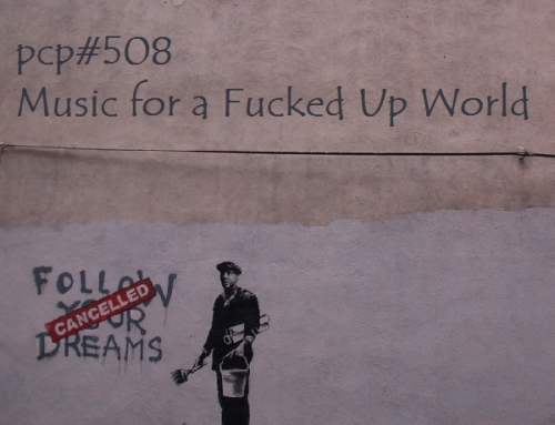PCP#508… Music for a Fucked Up World