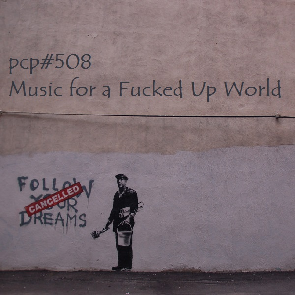 PCP#508... Music for a Fucked Up World