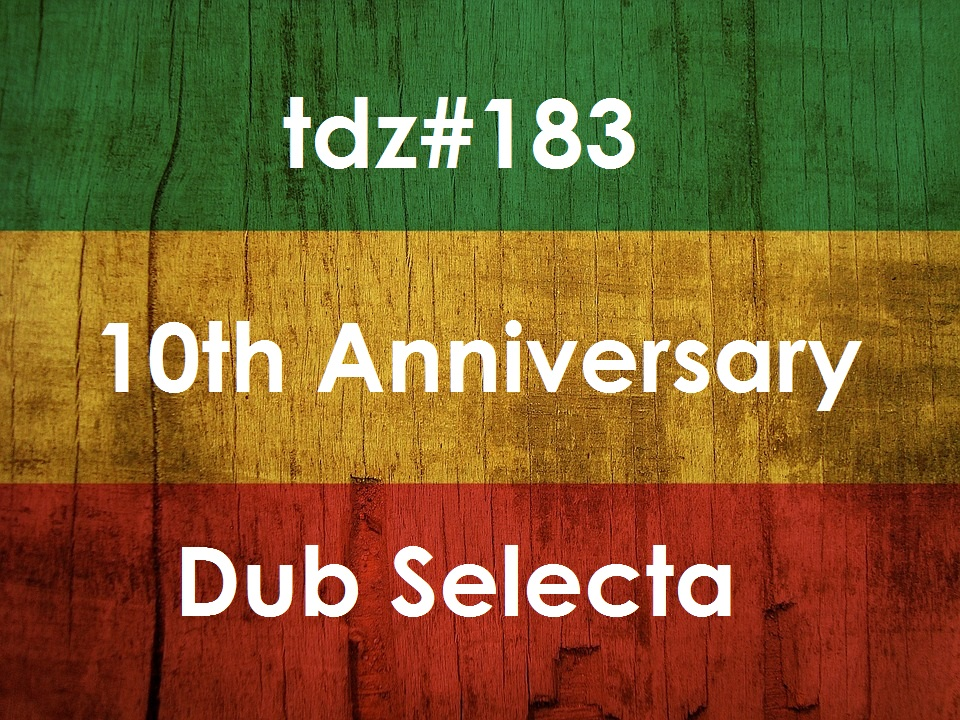 TDZ#183... 10th Year Dub Selecta.....
