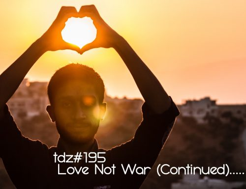 TDZ#195… Love Not War (Continued)…..