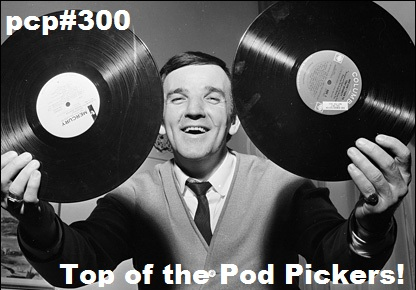 PCP#300… Top Of The Pod Pickers…