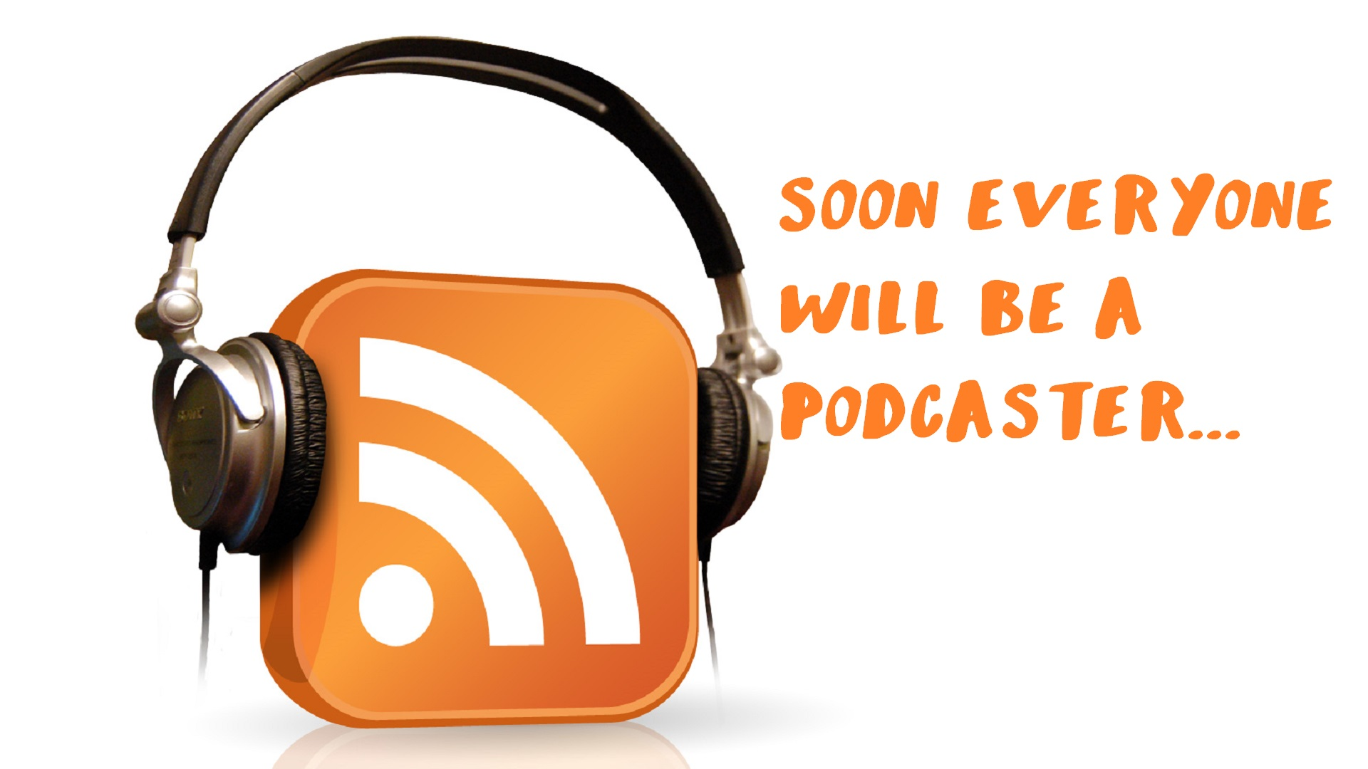 Soon everyone will be a Podcaster...