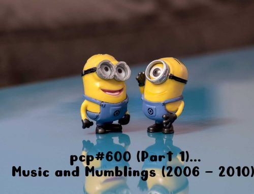 PCP#600 (Part 1) … Music and Mumblings (2006 – 2010) …
