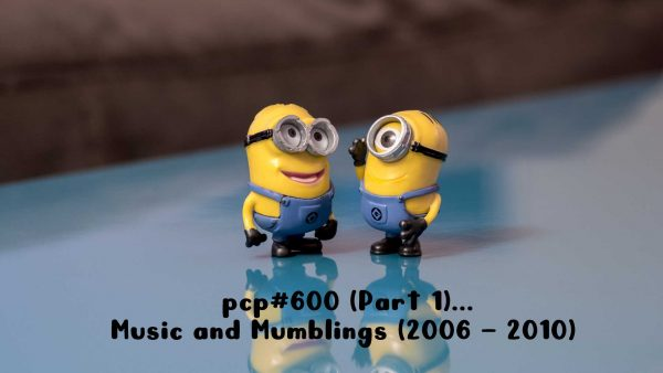 PCP#600 (Part 1) ... Music and Mumblings (2006 - 2010) ...