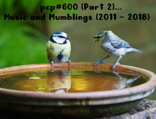 PCP#600 (Part 2) … Music and Mumblings (2011 – 2018) …