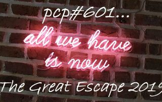 PCP#601... All We Have Is Now ... The Great Escape 2019...