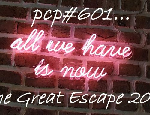 PCP#601… All We Have Is Now … The Great Escape 2019…