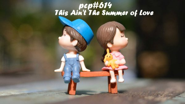 PCP#614... This Ain't The Summer of Love....