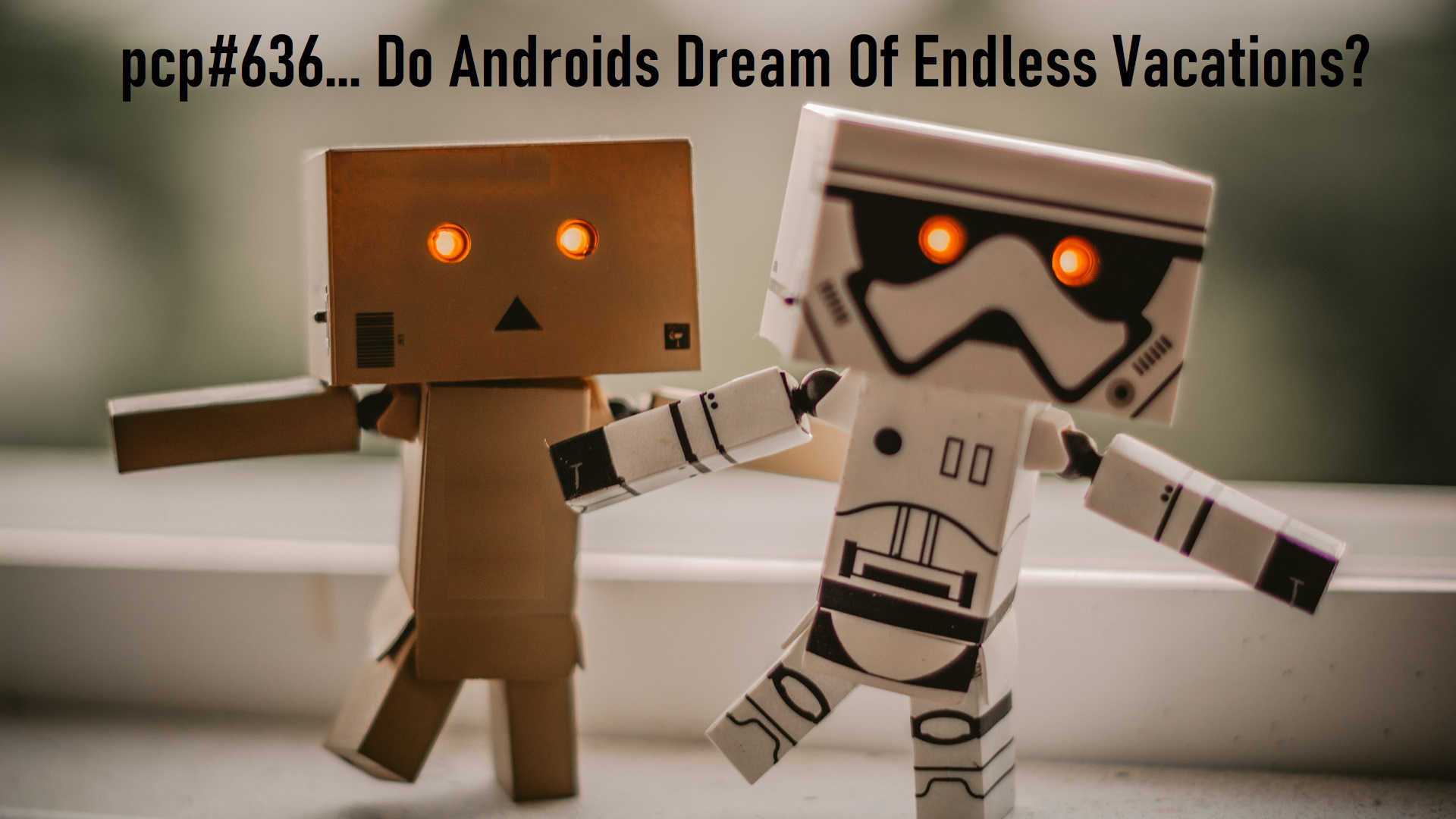 PCP#636... Do Androids Dream Of Endless Vacations?....