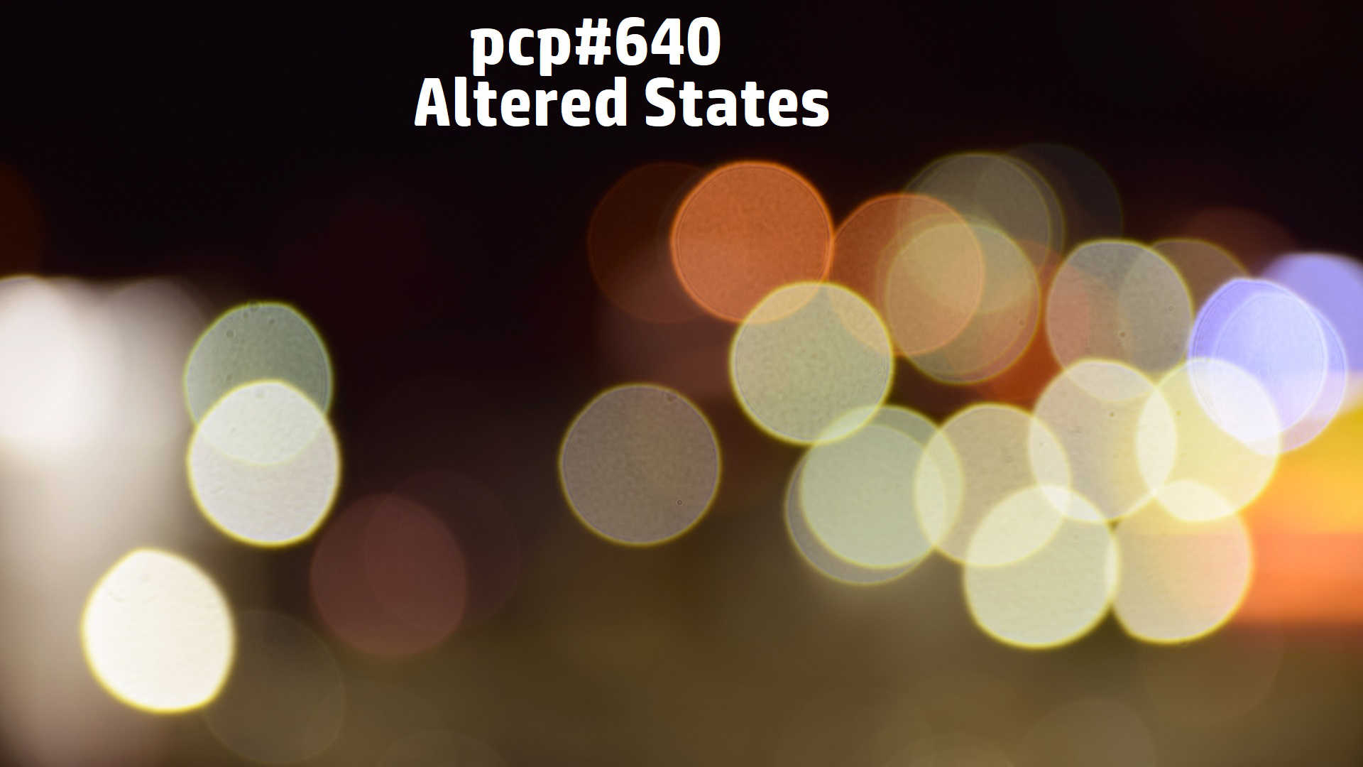 PCP#640... Altered States....