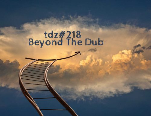 TDZ#218… Beyond The Dub…..
