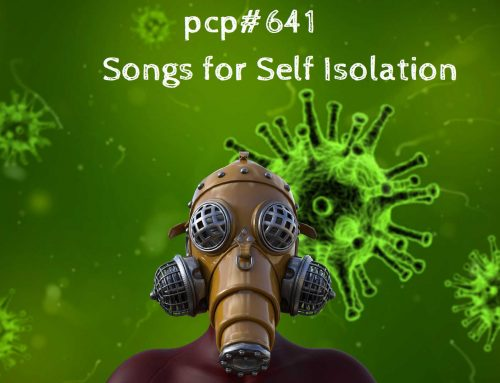 PCP#641… Songs for Self Isolation….