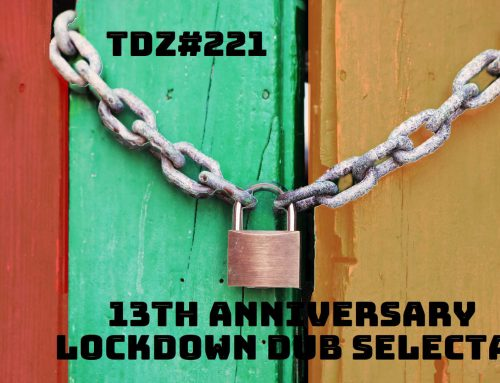 TDZ#221… 13th Anniversary Lockdown Dub Selecta…..