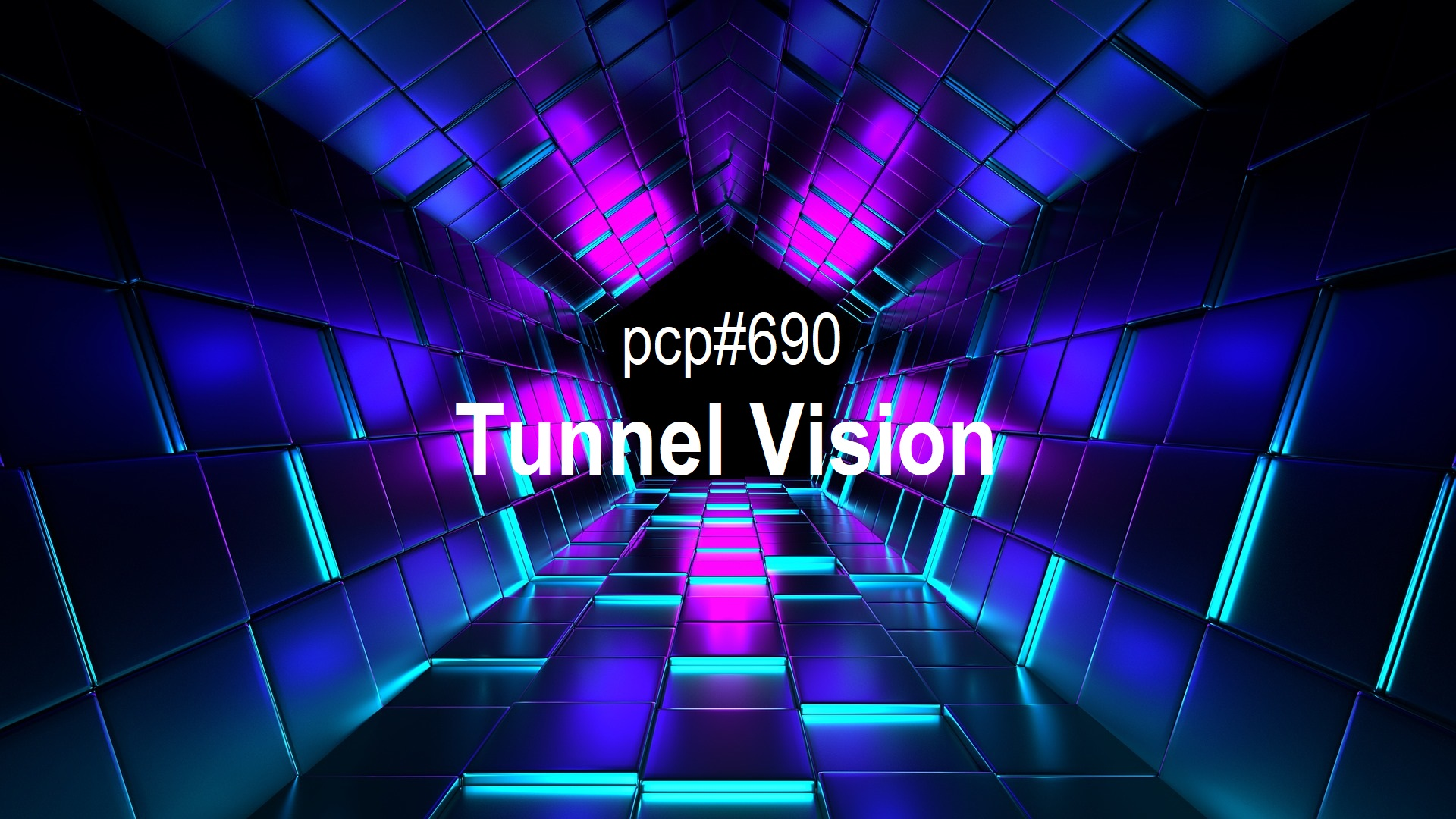 PCP#690... Tunnel Vision!