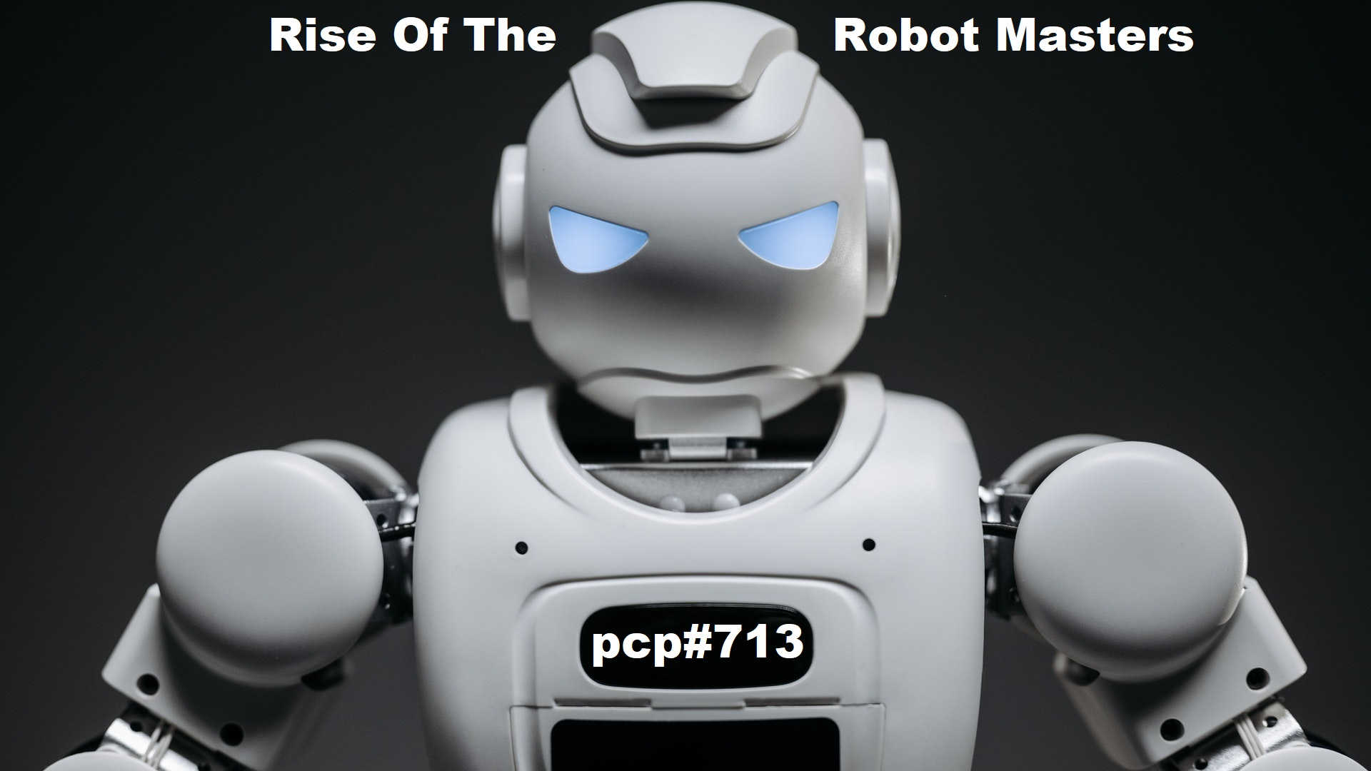 Pete Cogle's Podcast Factory – PCP#713… Rise Of The Robot Masters…..